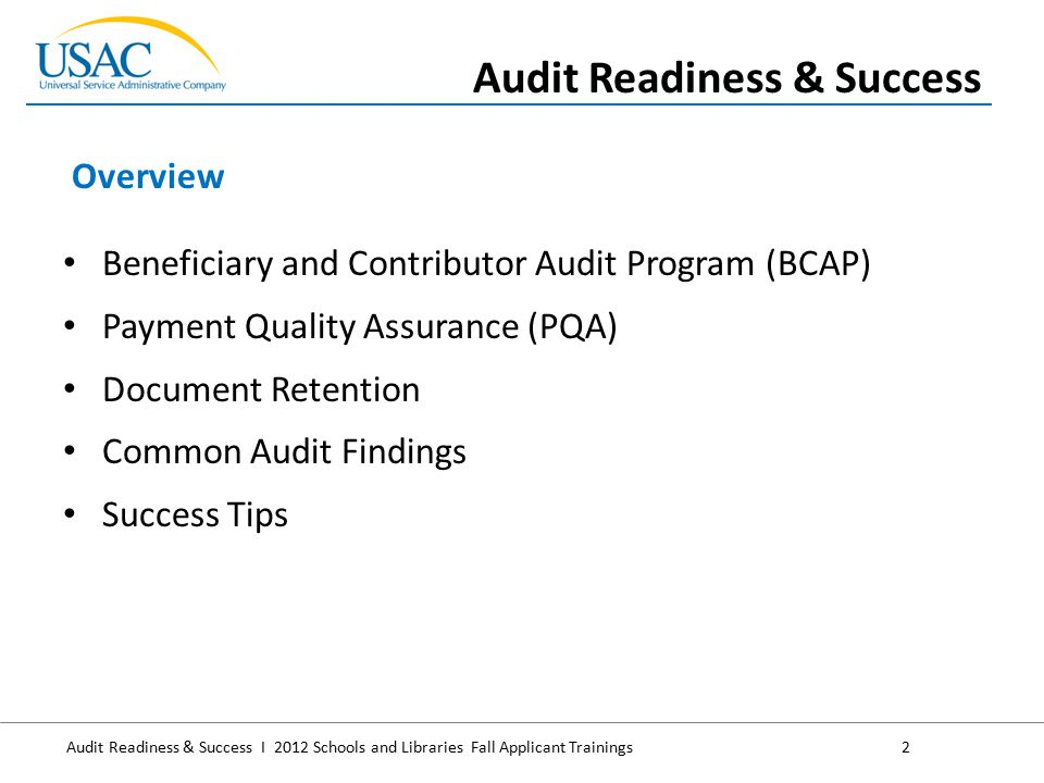 Audit Readiness & Success I 2012 Schools and Libraries Fall Applicant Trainings2 Beneficiary and Contributor Audit Program (BCAP) Payment Quality Assurance (PQA) Document Retention Common Audit Findings Success Tips Overview Audit Readiness & Success