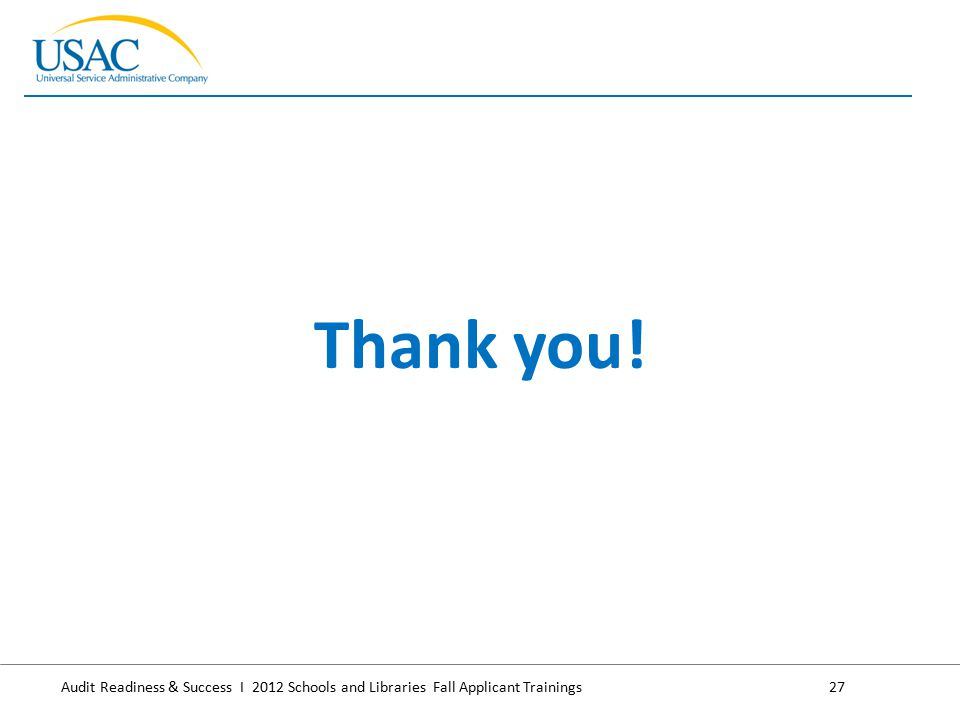 Audit Readiness & Success I 2012 Schools and Libraries Fall Applicant Trainings27 Thank you!
