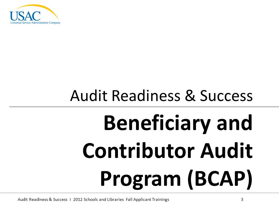 Audit Readiness & Success I 2012 Schools and Libraries Fall Applicant Trainings4 BCAP audits are conducted to determine compliance with FCC & program rules, for example:  Eligibility  Competitive bidding  Discount  Tech planning (if applicable)  Disbursements  CIPA (if applicable)  Delivery, installation & effective use of services Generally site visits occur at the applicant's location.
