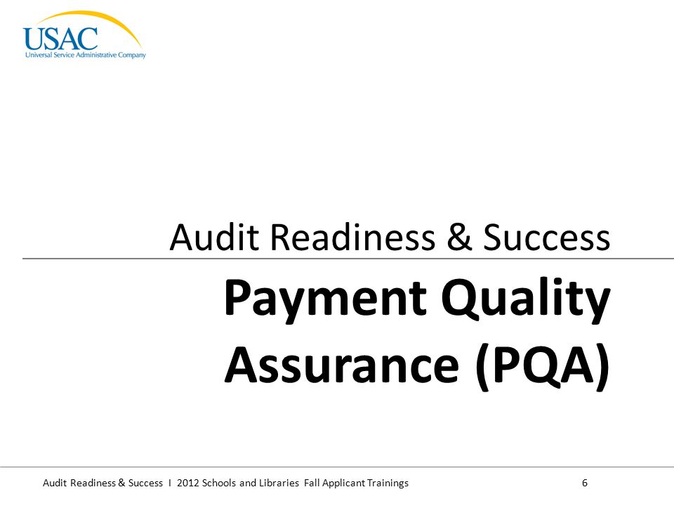 Audit Readiness & Success I 2012 Schools and Libraries Fall Applicant Trainings7 Payment Quality Assessment (PQA) is a program that assesses the rate of improper E-rate disbursements, specifically: – The eligibility of program beneficiaries, – The calculation of support performed by USAC, and – The beneficiary documentation supporting the funding disbursed PQA measures E-rate payments made during the current calendar year are compliant with the Improper Payments Elimination and Recovery Act (IPERA) Assessment, not an audit.