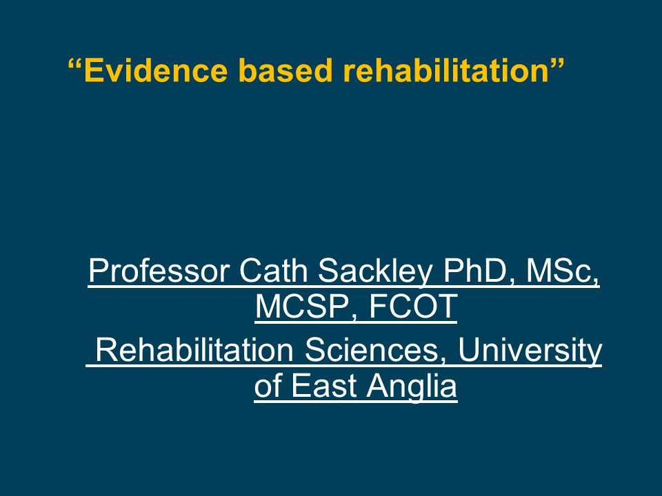 Evidence based rehabilitation Professor Cath Sackley PhD, MSc, MCSP, FCOT Rehabilitation Sciences, University of East Anglia