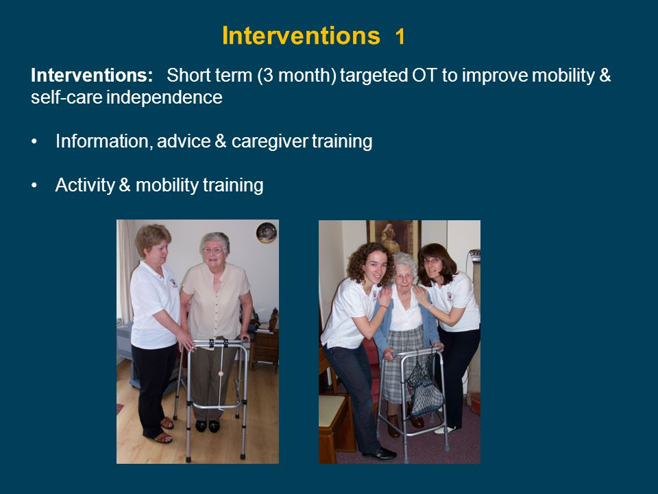 Interventions: Short term (3 month) targeted OT to improve mobility & self-care independence Information, advice & caregiver training Activity & mobil