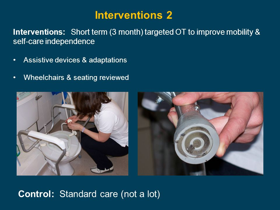Control: Standard care (not a lot) Interventions 2 Interventions: Short term (3 month) targeted OT to improve mobility & self-care independence Assistive devices & adaptations Wheelchairs & seating reviewed