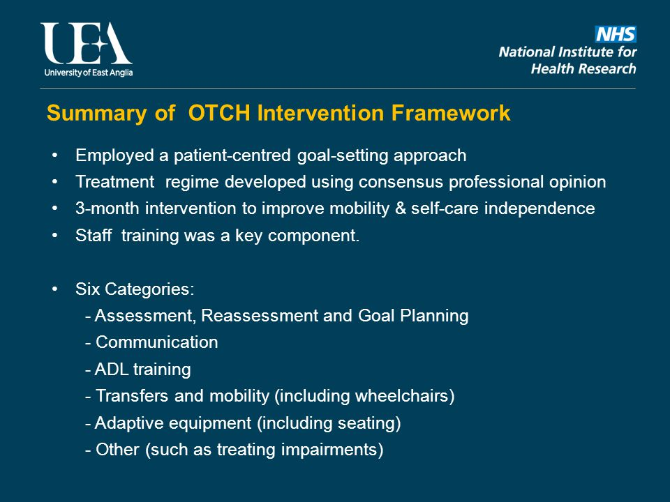 Summary of OTCH Intervention Framework Employed a patient-centred goal-setting approach Treatment regime developed using consensus professional opinion 3-month intervention to improve mobility & self-care independence Staff training was a key component.