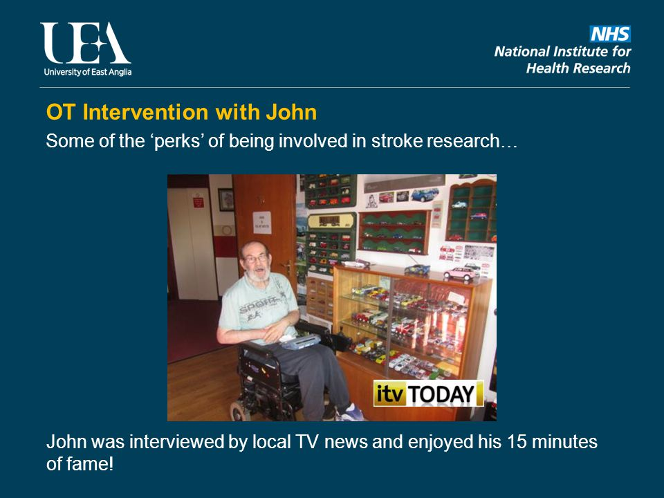 OT Intervention with John Some of the 'perks' of being involved in stroke research… John was interviewed by local TV news and enjoyed his 15 minutes o