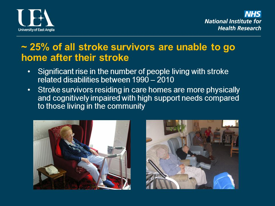 ~ 25% of all stroke survivors are unable to go home after their stroke Significant rise in the number of people living with stroke related disabilities between 1990 – 2010 Stroke survivors residing in care homes are more physically and cognitively impaired with high support needs compared to those living in the community