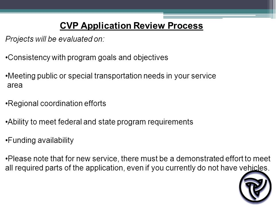 Projects will be evaluated on: Consistency with program goals and objectives Meeting public or special transportation needs in your service area Regional coordination efforts Ability to meet federal and state program requirements Funding availability Please note that for new service, there must be a demonstrated effort to meet all required parts of the application, even if you currently do not have vehicles.