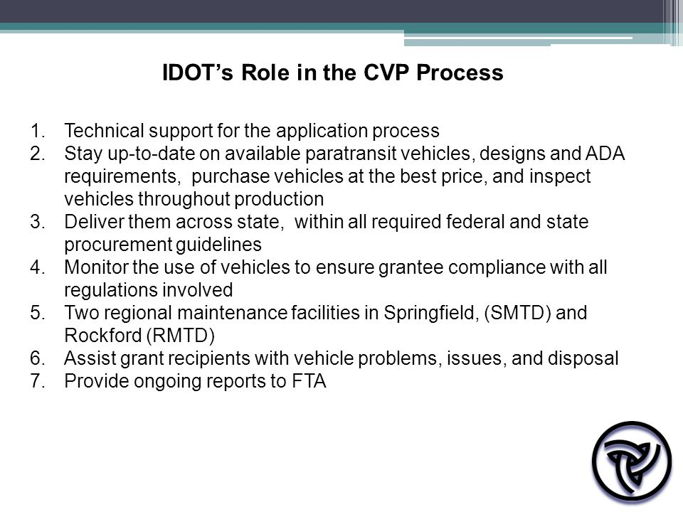 IDOT's Role in the CVP Process 1.Technical support for the application process 2.Stay up-to-date on available paratransit vehicles, designs and ADA requirements, purchase vehicles at the best price, and inspect vehicles throughout production 3.Deliver them across state, within all required federal and state procurement guidelines 4.Monitor the use of vehicles to ensure grantee compliance with all regulations involved 5.Two regional maintenance facilities in Springfield, (SMTD) and Rockford (RMTD) 6.Assist grant recipients with vehicle problems, issues, and disposal 7.Provide ongoing reports to FTA
