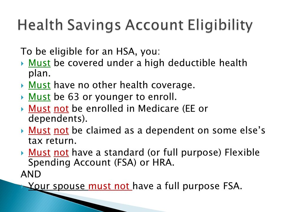 To be eligible for an HSA, you:  Must be covered under a high deductible health plan.