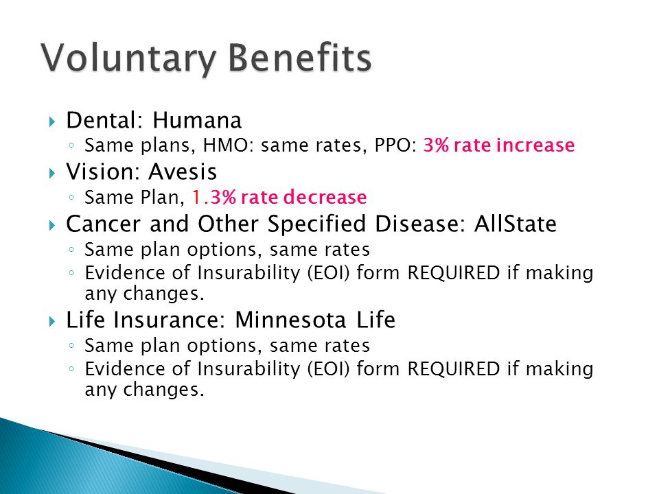  Dental: Humana ◦ Same plans, HMO: same rates, PPO: 3% rate increase  Vision: Avesis ◦ Same Plan, 1.3% rate decrease  Cancer and Other Specified Disease: AllState ◦ Same plan options, same rates ◦ Evidence of Insurability (EOI) form REQUIRED if making any changes.