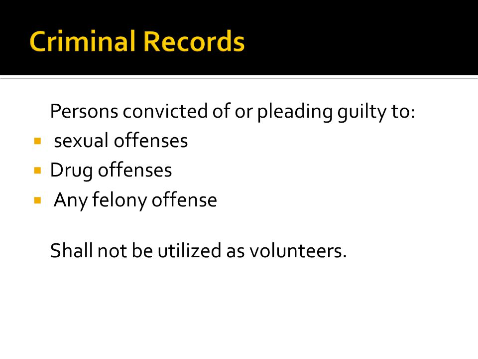 Persons convicted of or pleading guilty to:  sexual offenses  Drug offenses  Any felony offense Shall not be utilized as volunteers.