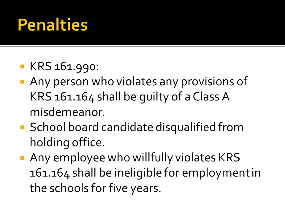  KRS 161.990:  Any person who violates any provisions of KRS 161.164 shall be guilty of a Class A misdemeanor.
