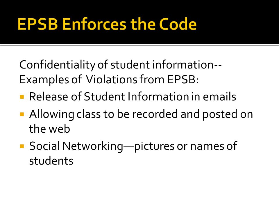 Confidentiality of student information-- Examples of Violations from EPSB:  Release of Student Information in emails  Allowing class to be recorded and posted on the web  Social Networking—pictures or names of students