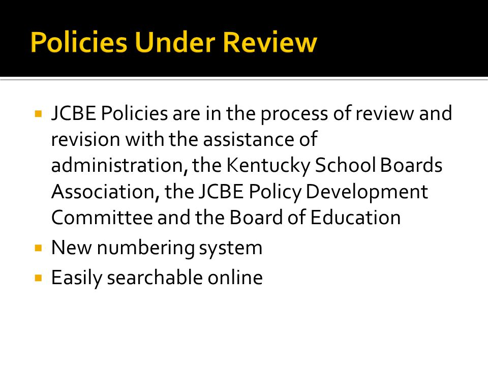  JCBE Policies are in the process of review and revision with the assistance of administration, the Kentucky School Boards Association, the JCBE Policy Development Committee and the Board of Education  New numbering system  Easily searchable online