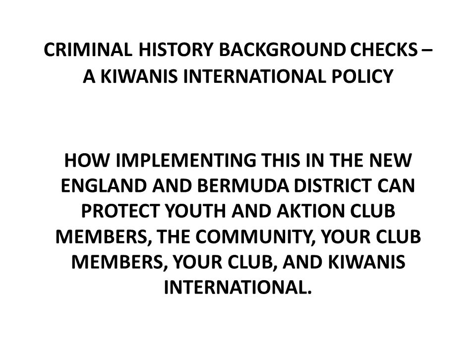 CRIMINAL HISTORY BACKGROUND CHECKS – A KIWANIS INTERNATIONAL POLICY HOW IMPLEMENTING THIS IN THE NEW ENGLAND AND BERMUDA DISTRICT CAN PROTECT YOUTH AND AKTION CLUB MEMBERS, THE COMMUNITY, YOUR CLUB MEMBERS, YOUR CLUB, AND KIWANIS INTERNATIONAL.