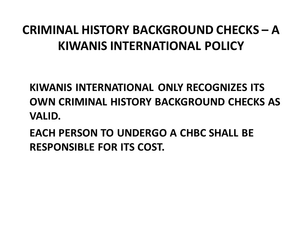 CRIMINAL HISTORY BACKGROUND CHECKS – A KIWANIS INTERNATIONAL POLICY KIWANIS INTERNATIONAL ONLY RECOGNIZES ITS OWN CRIMINAL HISTORY BACKGROUND CHECKS AS VALID.