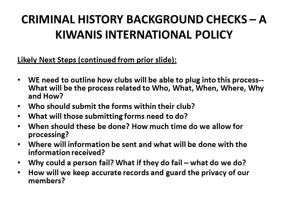 CRIMINAL HISTORY BACKGROUND CHECKS – A KIWANIS INTERNATIONAL POLICY Likely Next Steps (continued from prior slide): WE need to outline how clubs will be able to plug into this process-- What will be the process related to Who, What, When, Where, Why and How.