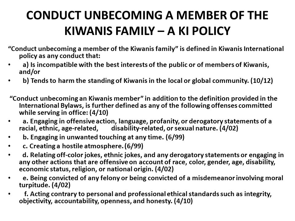 CONDUCT UNBECOMING A MEMBER OF THE KIWANIS FAMILY – A KI POLICY Conduct unbecoming a member of the Kiwanis family is defined in Kiwanis International policy as any conduct that: a) Is incompatible with the best interests of the public or of members of Kiwanis, and/or b) Tends to harm the standing of Kiwanis in the local or global community.