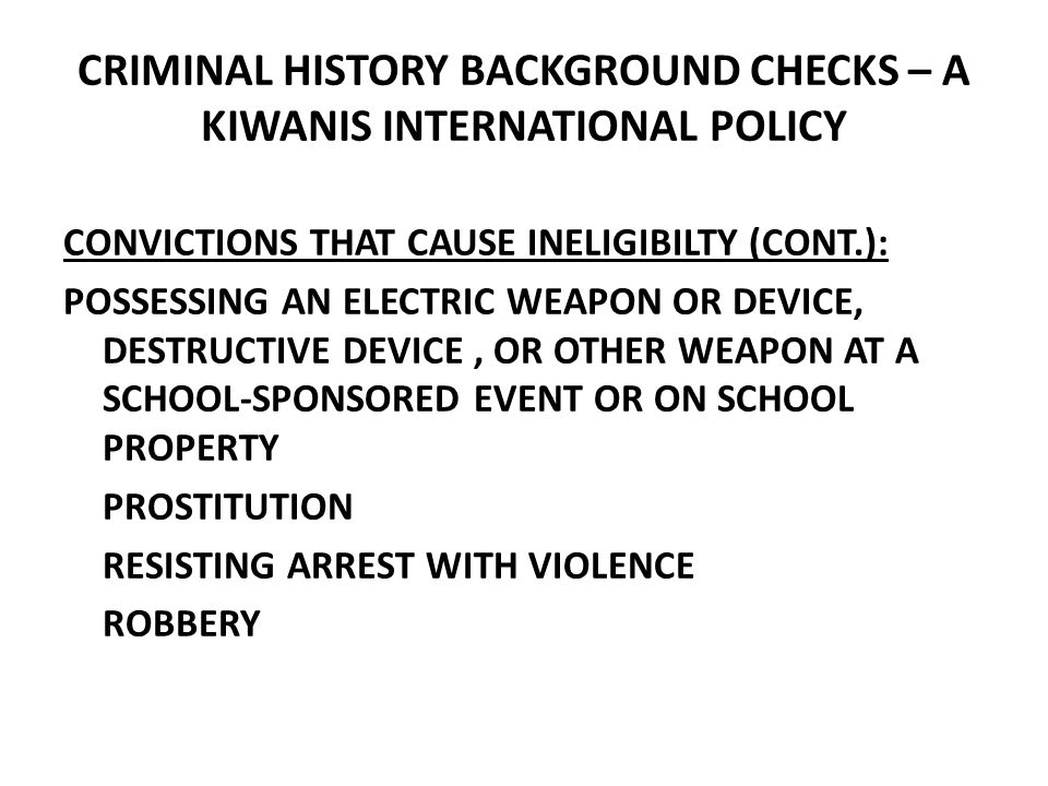 CRIMINAL HISTORY BACKGROUND CHECKS – A KIWANIS INTERNATIONAL POLICY CONVICTIONS THAT CAUSE INELIGIBILTY (CONT.): POSSESSING AN ELECTRIC WEAPON OR DEVICE, DESTRUCTIVE DEVICE, OR OTHER WEAPON AT A SCHOOL-SPONSORED EVENT OR ON SCHOOL PROPERTY PROSTITUTION RESISTING ARREST WITH VIOLENCE ROBBERY