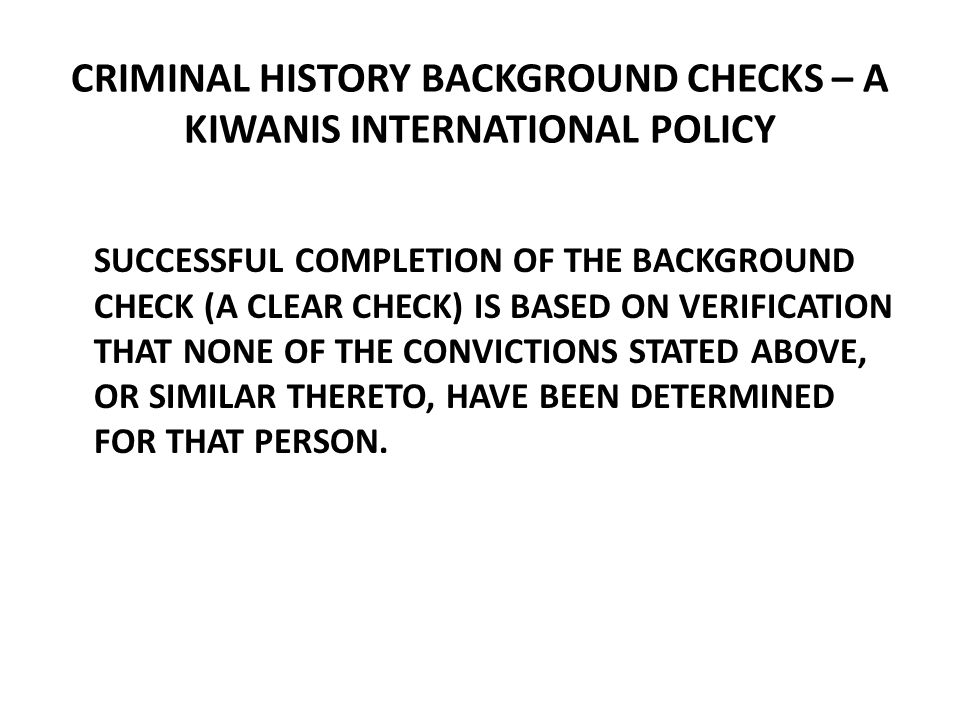 CRIMINAL HISTORY BACKGROUND CHECKS – A KIWANIS INTERNATIONAL POLICY SUCCESSFUL COMPLETION OF THE BACKGROUND CHECK (A CLEAR CHECK) IS BASED ON VERIFICATION THAT NONE OF THE CONVICTIONS STATED ABOVE, OR SIMILAR THERETO, HAVE BEEN DETERMINED FOR THAT PERSON.