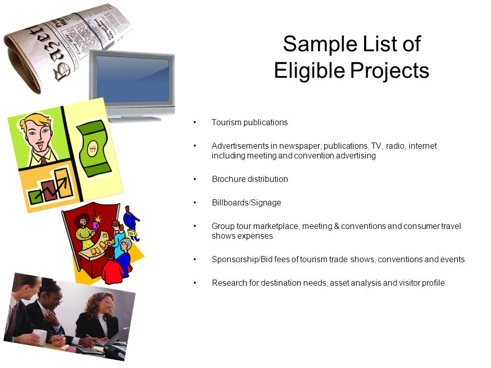 Sample List of Eligible Projects Tourism publications Advertisements in newspaper, publications, TV, radio, internet including meeting and convention advertising Brochure distribution Billboards/Signage Group tour marketplace, meeting & conventions and consumer travel shows expenses Sponsorship/Bid fees of tourism trade shows, conventions and events Research for destination needs, asset analysis and visitor profile
