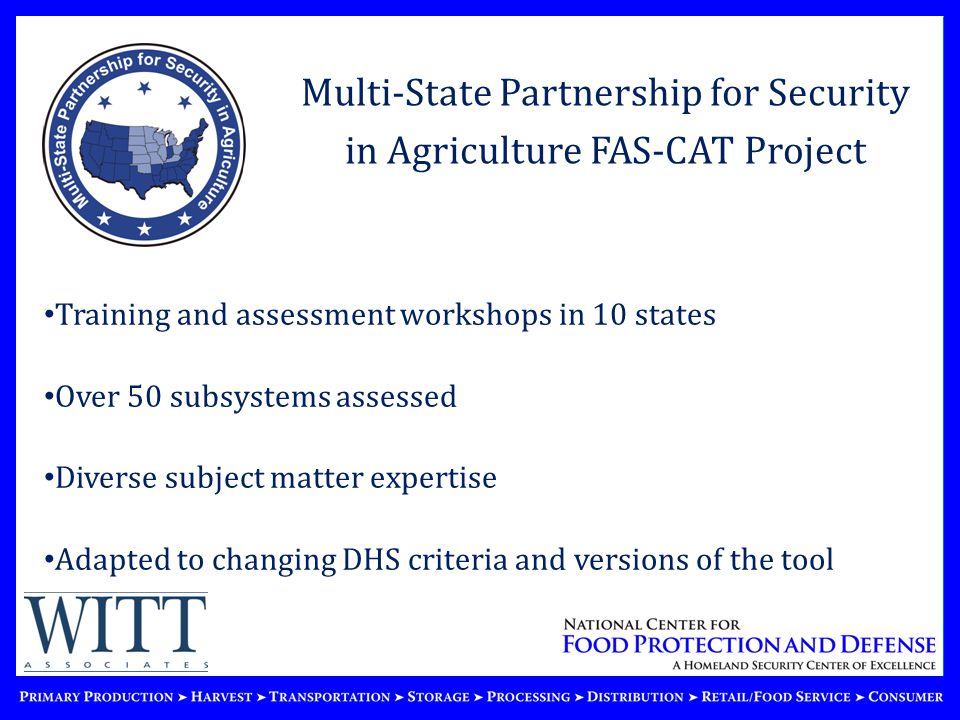 Multi-State Partnership for Security in Agriculture FAS-CAT Project Training and assessment workshops in 10 states Over 50 subsystems assessed Diverse subject matter expertise Adapted to changing DHS criteria and versions of the tool