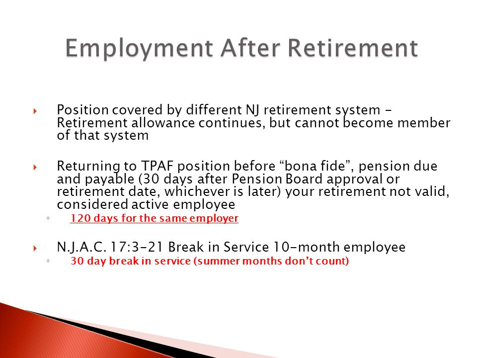  Position covered by different NJ retirement system - Retirement allowance continues, but cannot become member of that system  Returning to TPAF position before bona fide , pension due and payable (30 days after Pension Board approval or retirement date, whichever is later) your retirement not valid, considered active employee ◦ 120 days for the same employer  N.J.A.C.