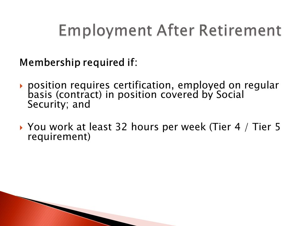 Membership required if:  position requires certification, employed on regular basis (contract) in position covered by Social Security; and  You work at least 32 hours per week (Tier 4 / Tier 5 requirement)