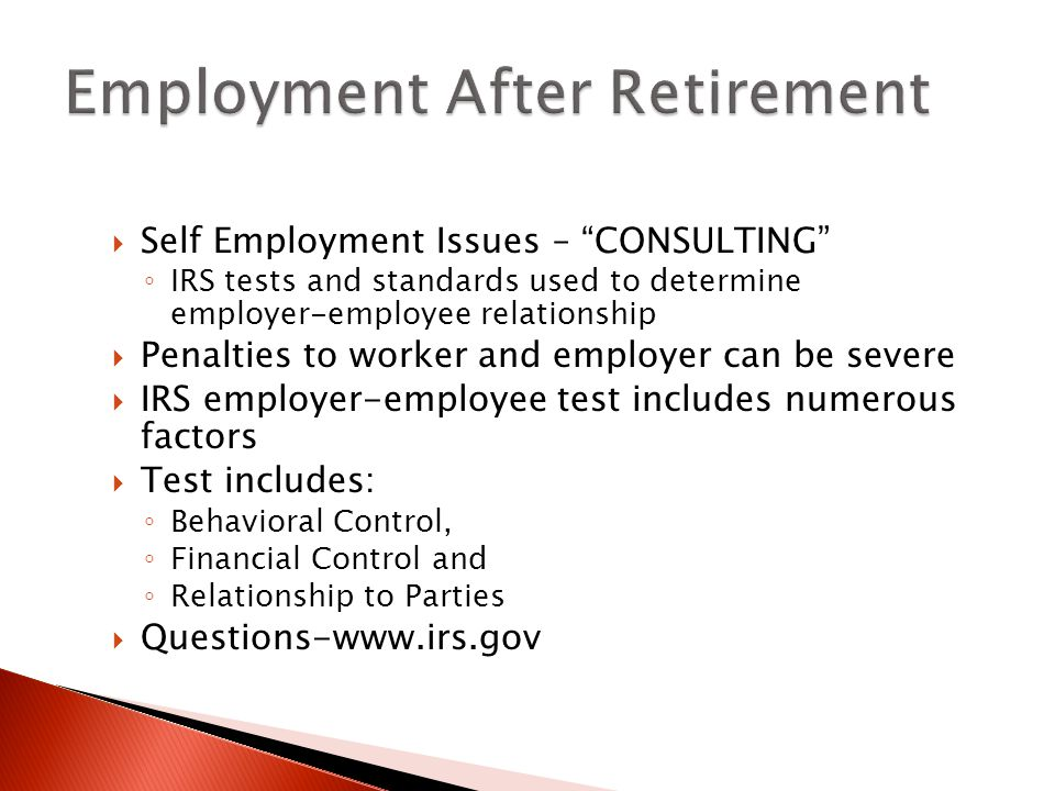  Self Employment Issues – CONSULTING ◦ IRS tests and standards used to determine employer-employee relationship  Penalties to worker and employer can be severe  IRS employer-employee test includes numerous factors  Test includes: ◦ Behavioral Control, ◦ Financial Control and ◦ Relationship to Parties  Questions-