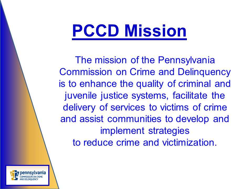 The mission of the Pennsylvania Commission on Crime and Delinquency is to enhance the quality of criminal and juvenile justice systems, facilitate the