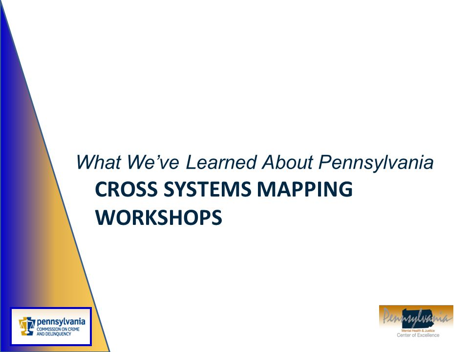 CROSS SYSTEMS MAPPING WORKSHOPS What We've Learned About Pennsylvania