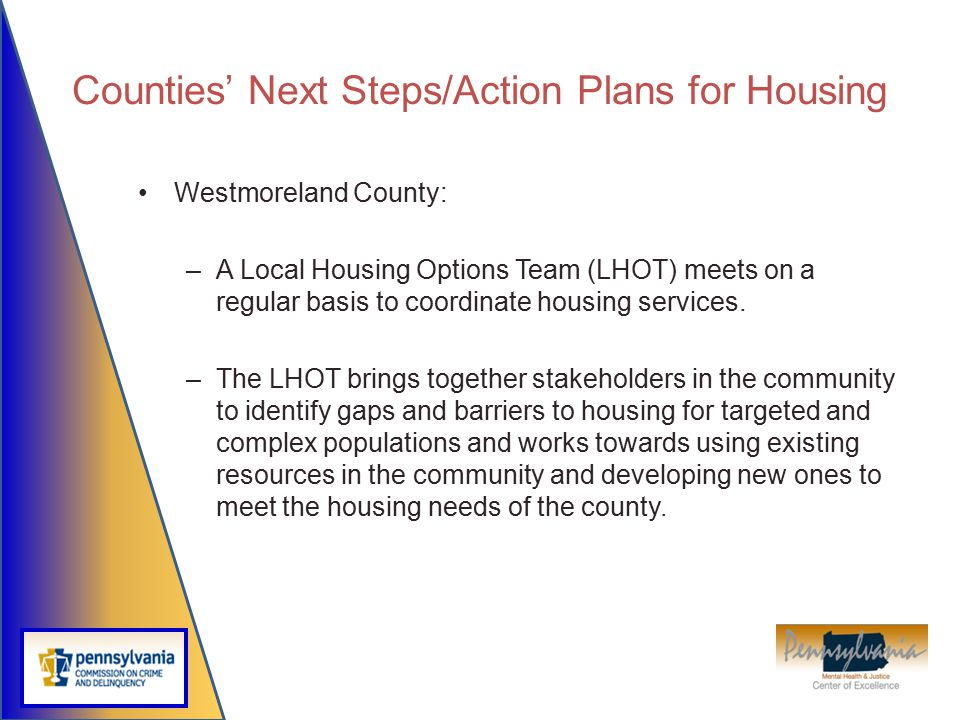 Counties' Next Steps/Action Plans for Housing Westmoreland County: –A Local Housing Options Team (LHOT) meets on a regular basis to coordinate housing