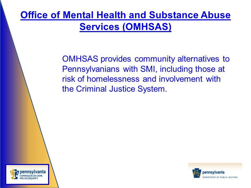 Office of Mental Health and Substance Abuse Services (OMHSAS) OMHSAS provides community alternatives to Pennsylvanians with SMI, including those at ri