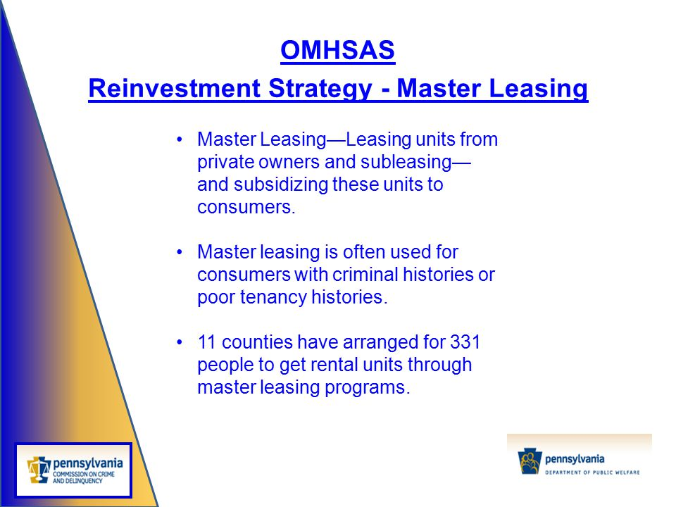 OMHSAS Reinvestment Strategy - Master Leasing Master Leasing—Leasing units from private owners and subleasing— and subsidizing these units to consumer