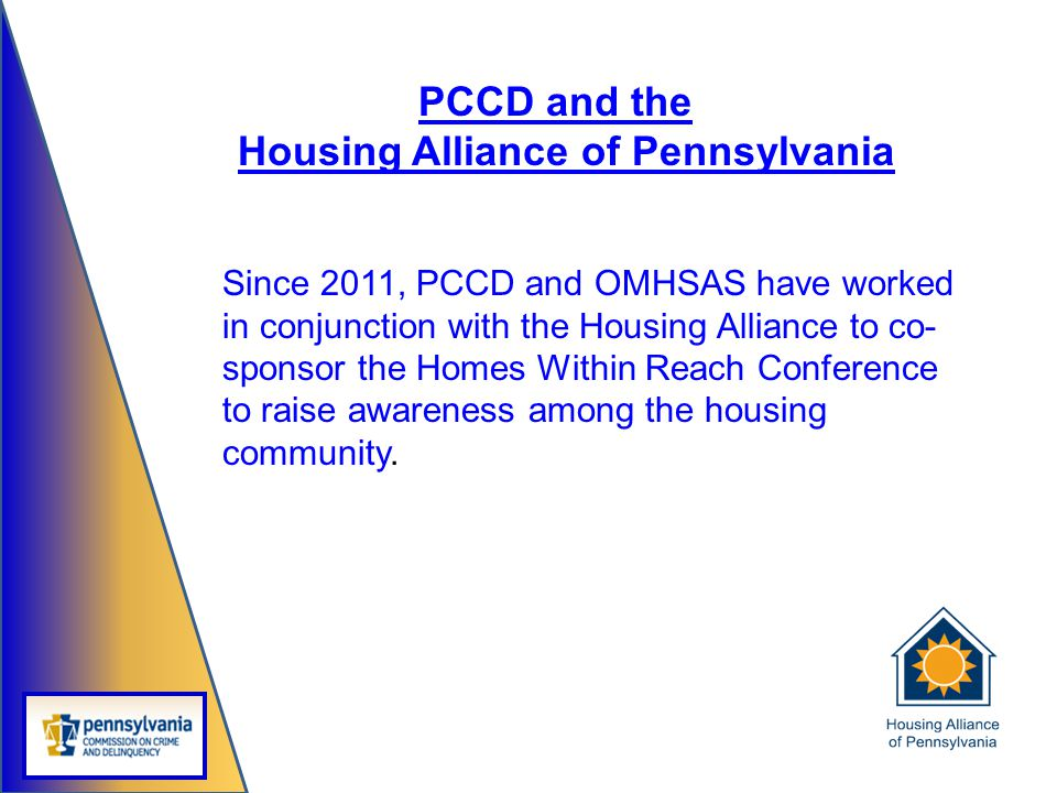 PCCD and the Housing Alliance of Pennsylvania Since 2011, PCCD and OMHSAS have worked in conjunction with the Housing Alliance to co- sponsor the Home