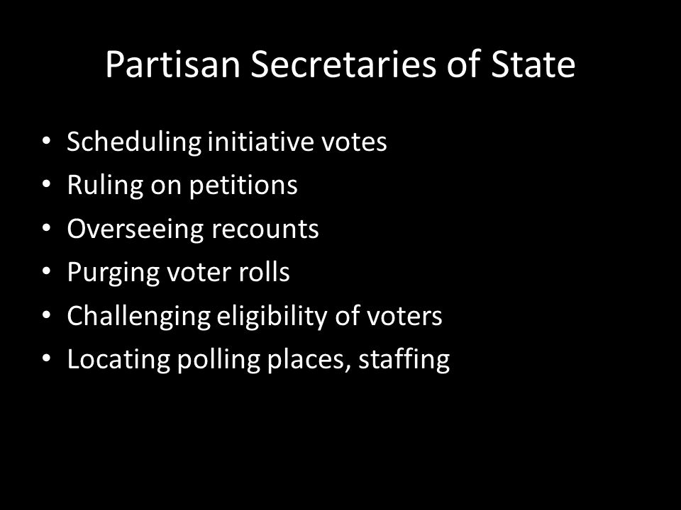 Partisan Secretaries of State Scheduling initiative votes Ruling on petitions Overseeing recounts Purging voter rolls Challenging eligibility of voters Locating polling places, staffing