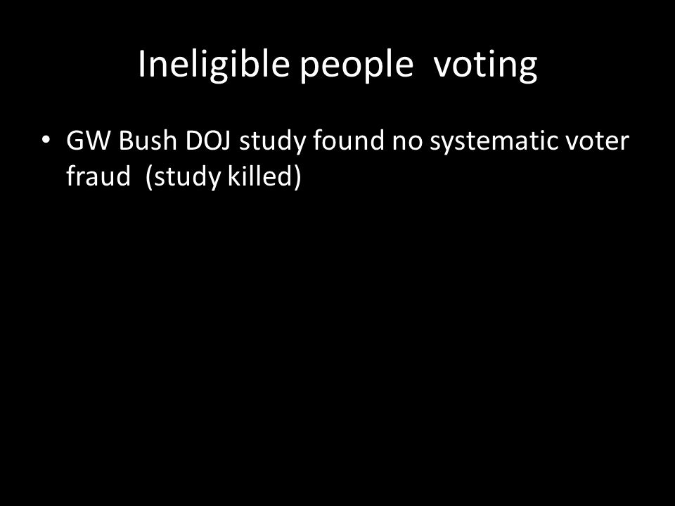 Ineligible people voting GW Bush DOJ study found no systematic voter fraud (study killed)