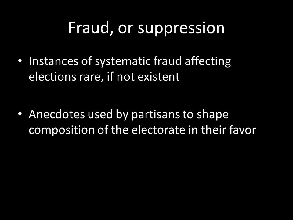 Fraud, or suppression Instances of systematic fraud affecting elections rare, if not existent Anecdotes used by partisans to shape composition of the electorate in their favor