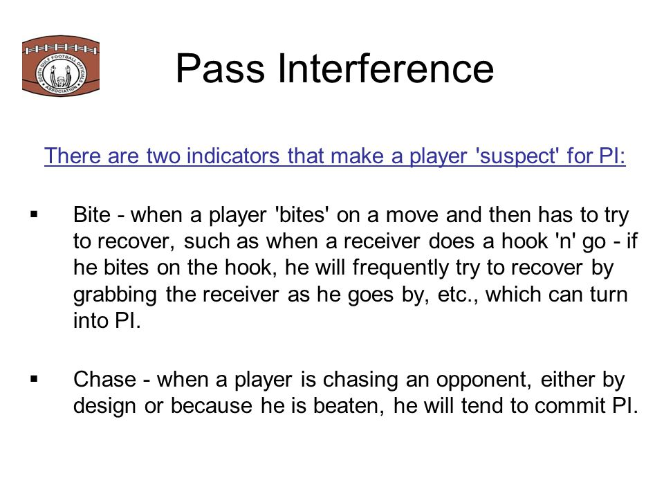 Pass Interference Definition: Forward pass Interference Any player of A or B who is beyond the neutral zone interferes with an eligible opponent's opportunity to move toward, catch or bat the pass.