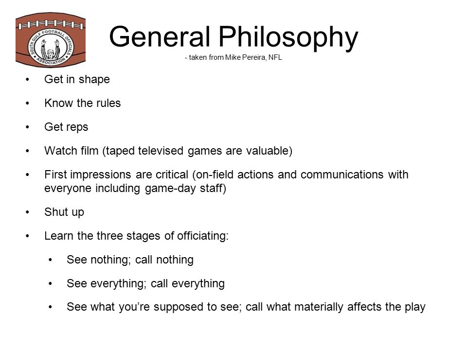 General Philosophy - taken from Mike Pereira, NFL Get in shape Know the rules Get reps Watch film (taped televised games are valuable) First impressions are critical (on-field actions and communications with everyone including game-day staff) Shut up Learn the three stages of officiating: See nothing; call nothing See everything; call everything See what you're supposed to see; call what materially affects the play