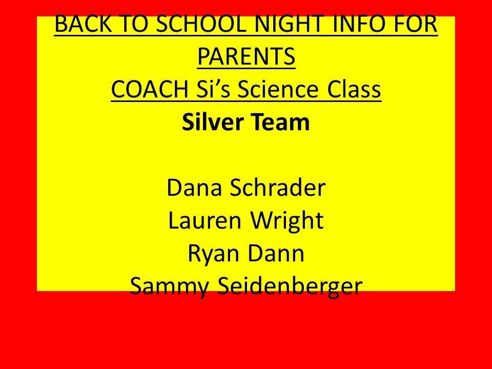 BACK TO SCHOOL NIGHT INFO FOR PARENTS COACH Si's Science Class Silver Team Dana Schrader Lauren Wright Ryan Dann Sammy Seidenberger