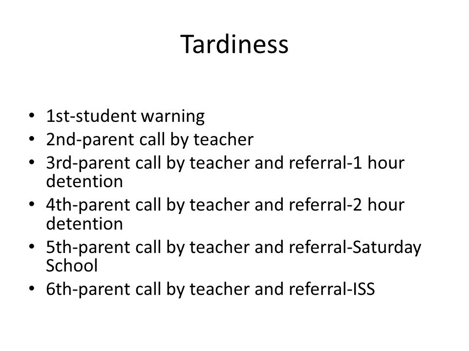 Tardiness 1st-student warning 2nd-parent call by teacher 3rd-parent call by teacher and referral-1 hour detention 4th-parent call by teacher and referral-2 hour detention 5th-parent call by teacher and referral-Saturday School 6th-parent call by teacher and referral-ISS