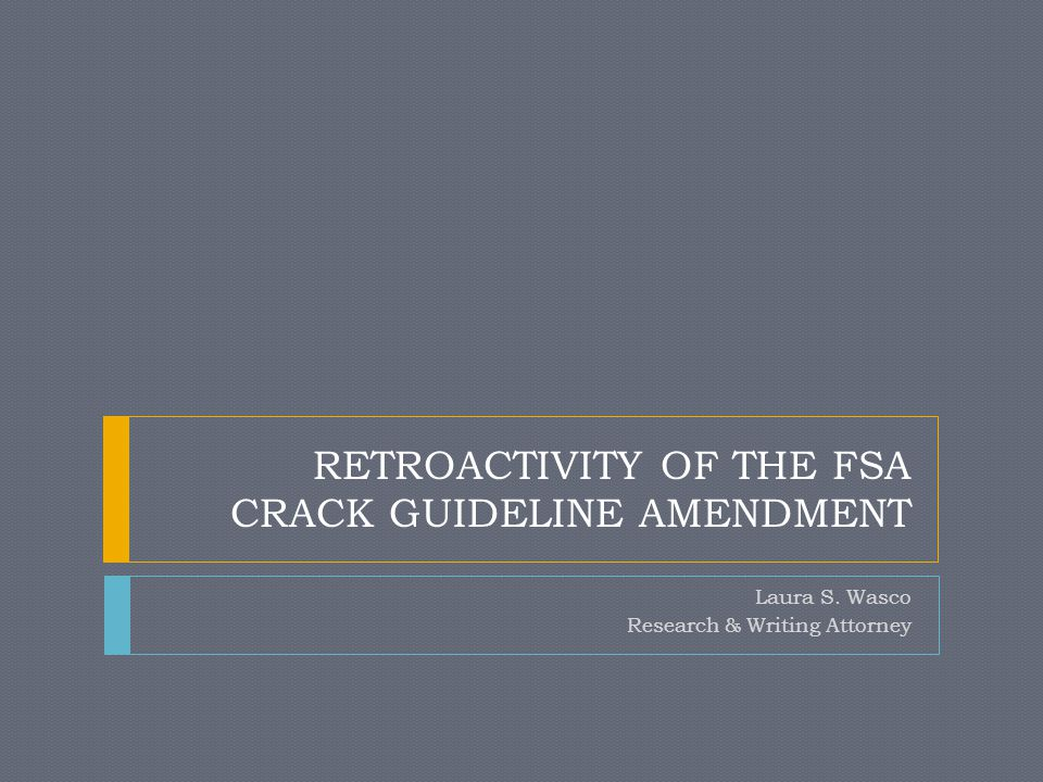 RETROACTIVITY OF THE FSA CRACK GUIDELINE AMENDMENT Laura S. Wasco Research & Writing Attorney