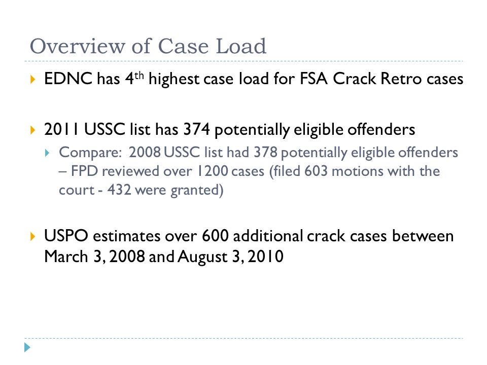 Overview of Case Load  EDNC has 4 th highest case load for FSA Crack Retro cases  2011 USSC list has 374 potentially eligible offenders  Compare: 2