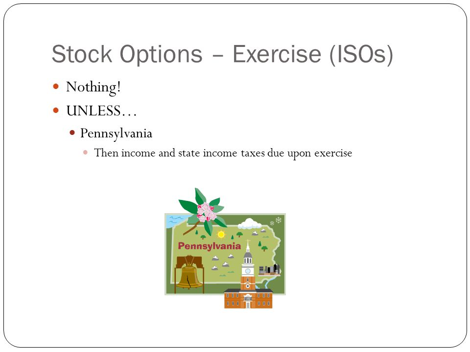 Stock Options – Exercise (ISOs) Nothing! UNLESS… Pennsylvania Then income and state income taxes due upon exercise