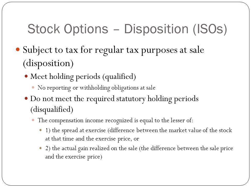 Stock Options – Disposition (ISOs) Subject to tax for regular tax purposes at sale (disposition) Meet holding periods (qualified) No reporting or with