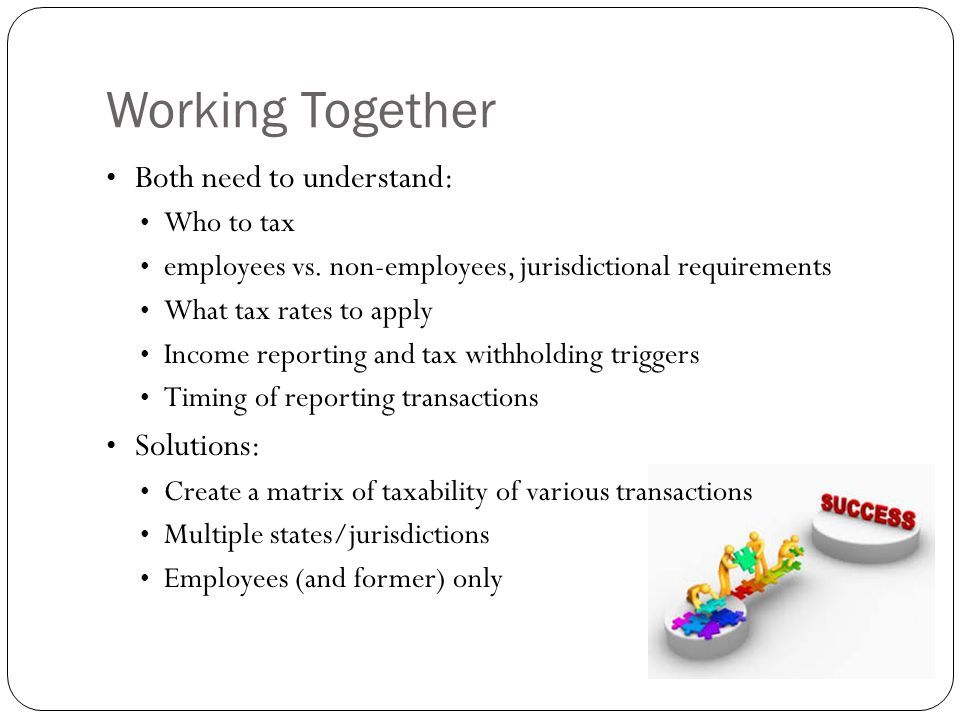Working Together Both need to understand: Who to tax employees vs. non-employees, jurisdictional requirements What tax rates to apply Income reporting