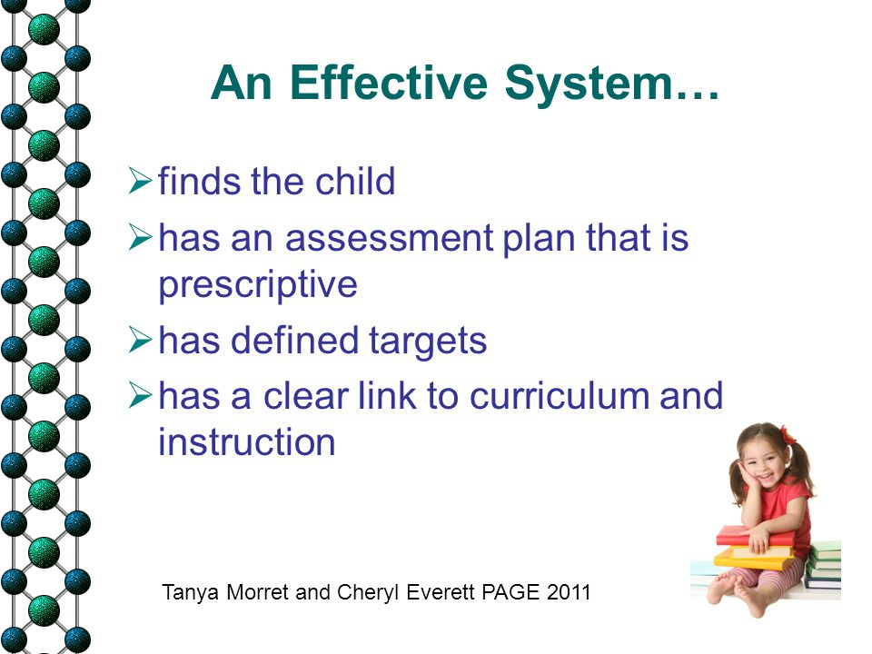 An Effective System…  finds the child  has an assessment plan that is prescriptive  has defined targets  has a clear link to curriculum and instru