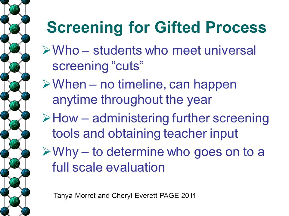 "Screening for Gifted Process  Who – students who meet universal screening ""cuts""  When – no timeline, can happen anytime throughout the year  How –"