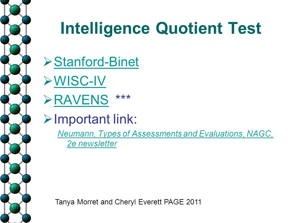 Intelligence Quotient Test  Stanford-Binet Stanford-Binet  WISC-IV WISC-IV  RAVENS *** RAVENS  Important link: Neumann, Types of Assessments and E